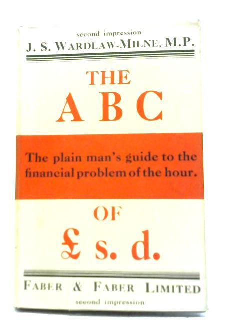 The A.B.C. of £ s.d. The Plain Man's Guide To The Money Problem By J. S Wardlaw-Milne