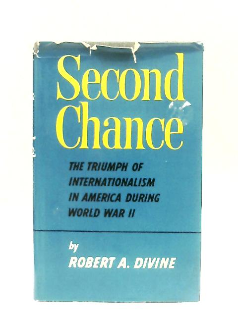 Second Chance, The Triumph Of Internationalism In America During World War II By Robert A. Divine