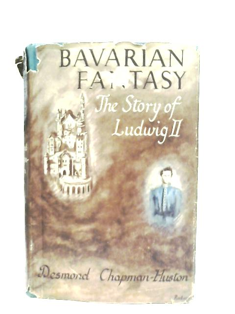 Bavarian Fantasy, The Story of Ludwig II By D. Chapman-Huston