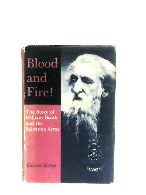Blood and Fire, The Story of General William Booth and the Salvation Army By Edward Bishop