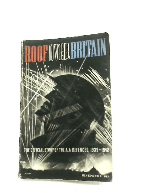 Roof Over Britain, The Official Story of Britain's Anti-Aircraft Defences 1939-1942 By Anon