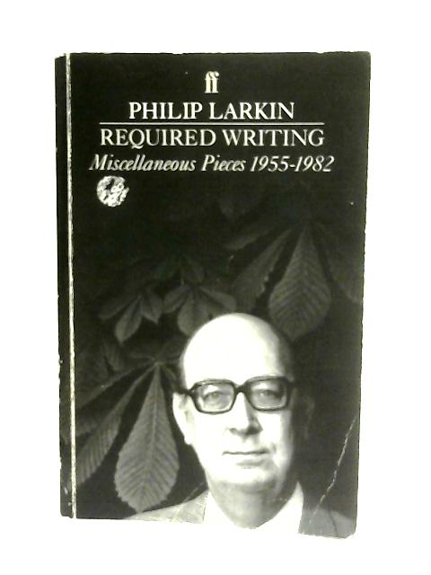 Required Writing, Miscellaneous Pieces 1955-1982 By Philip Larkin