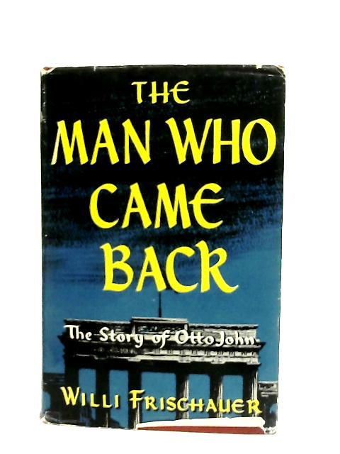 The Man Who Came Back, The Story of Otto John By Willi Frischauer