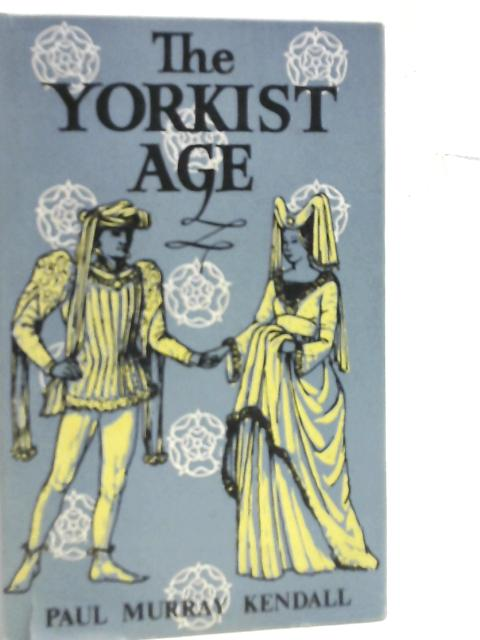 The Yorkist Age: Daily Life during the Wars of the Roses By Paul Murray Kendall