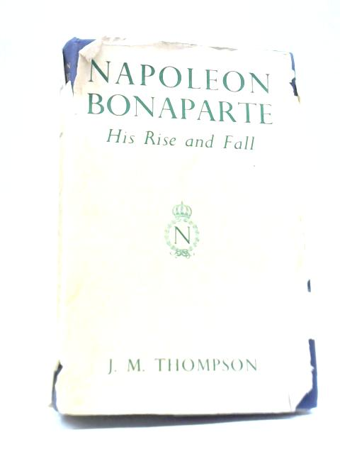 Napoleon Bonaparte His Rise and Fall By J. M. Thompson