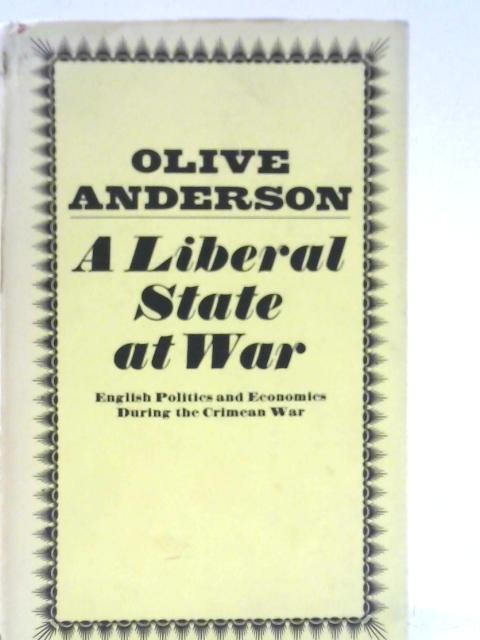 A Liberal State at War: English Politics and Economics During the Crimean War By Olive Anderson