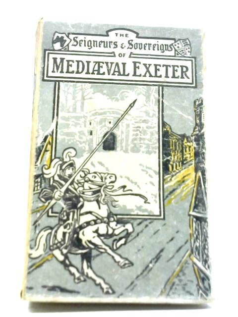 The Seigneurs and Sovereigns of Medieval Exeter By Discimus Docendo