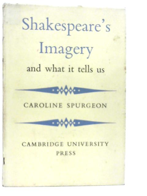 Shakespeare's Imagery and What it Tells Us By Caroline F. E. Spurgeon