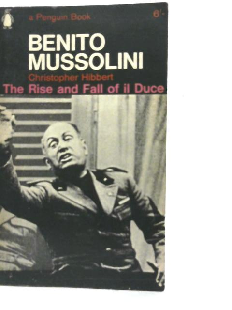 Benito Mussolini: The Rise and Fall of Il Duce By Christopher Hibbert