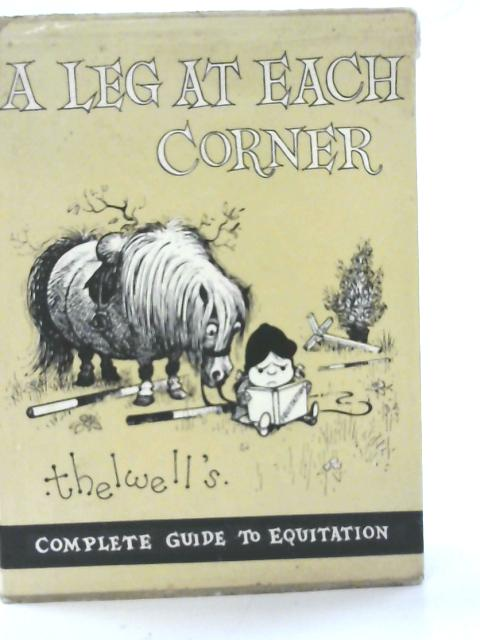 A Leg at Each Corner: Thelwell's Complete Guide to Equitation By Thelwell