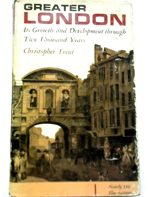 Greater London, Its Growth and Development Through Two Thousand Years By Christopher Trent