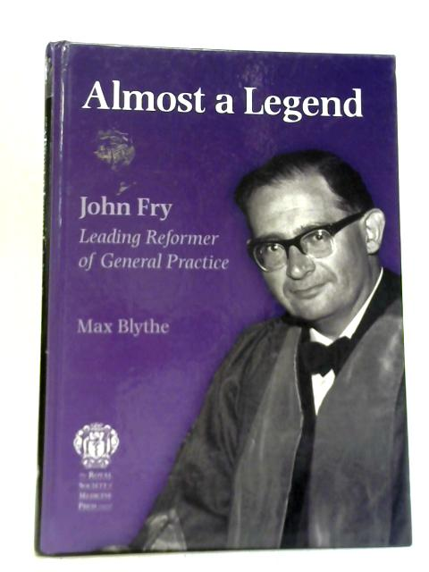 Almost a Legend-John Fray. Leading Reformer of General Practice By Max Blythe