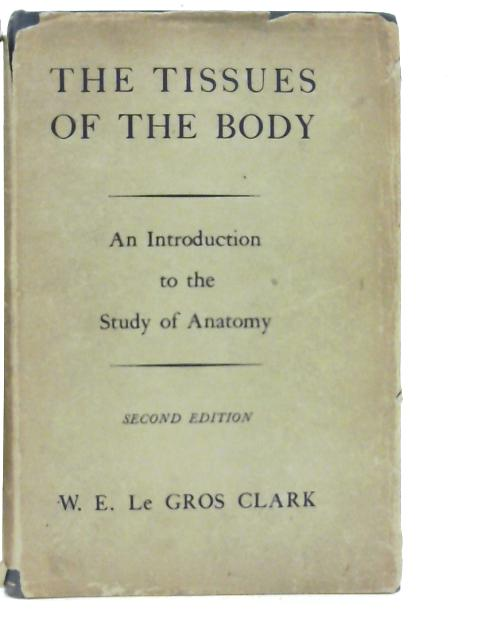 The Tissues of the Body: An Introduction to the Study of Anatomy By Wilfrid E. Le Gros Clark