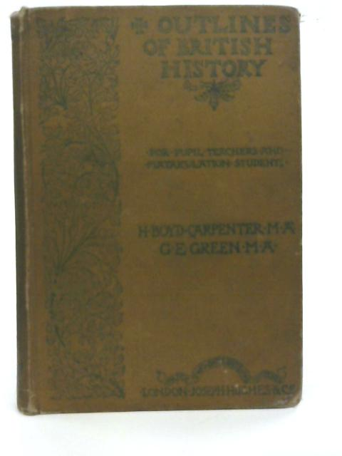 Outlines of British History for Pupil, Teachers and Matriculation Students By H. Boyd-Carpenter and G. E. Green