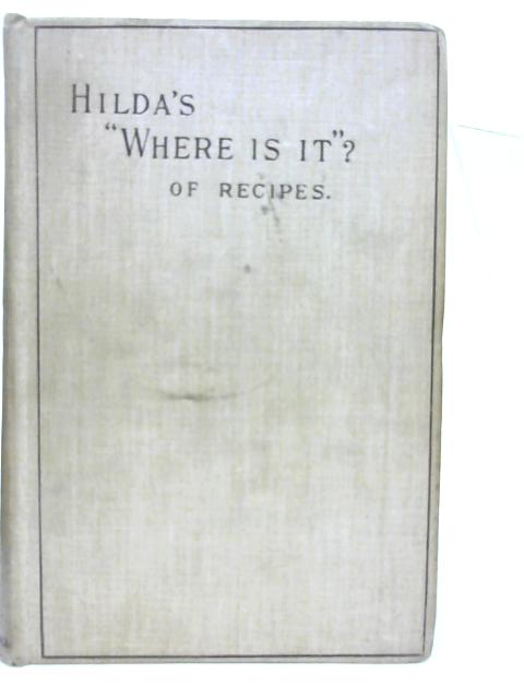 """Hilda's """" Where is it? """" of Recipes: Containing, Amongst other Practical and Tried Recipes, Many Old Cape, Indian, and Malay Dishes and Preserves By Hildagonda J Duckitt"""