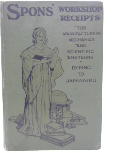 Spons' Workshop Receipts for Manufacturers Mechanics and Scientific Amateurs. Volume 2 Dyeing to Japanning. By Spons' Workshop