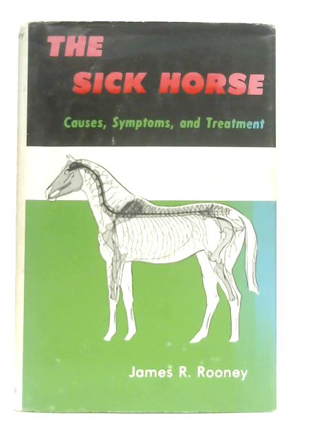 The Sick Horse, Causes, Symptoms and Treatment By J. R. Rooney