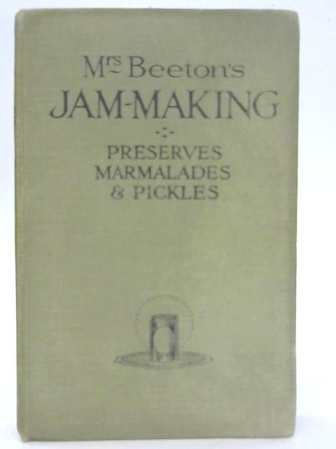 Mrs. Beeton's Jam-Making, including Preserves, Marmalades, Pickles and Home-Made Wines By Mrs Isabella Beeton