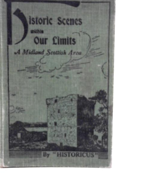 Historic Scenes Within Our Limits: A Midland Scottish Area By Historicus
