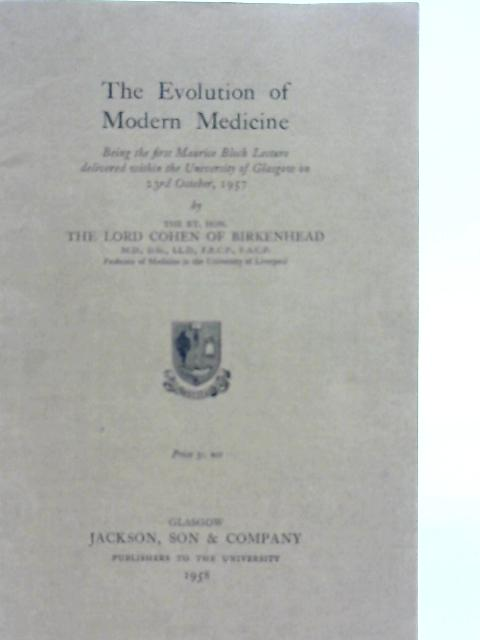 The Evolution of Modern Medicine; Being the First Maurice Bloch Lecture Delivered within the University of Glasgow on 23rd October 1957 By Cohen of Birkenhead