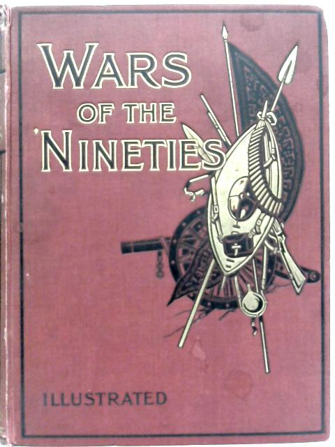 The Wars of the 'Nineties: A History of the Warfare of the Last Ten Years of the Nineteenth Century By A. Hilliard Atteridge