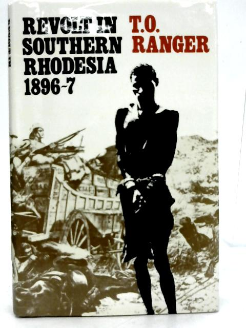 Revolt in Southern Rhodesia,1896-7: A Study in African Resistance By Terence Ranger