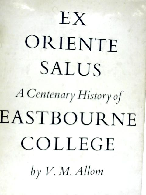 Ex Oriente Salus: A Centenary History of Eastbourne College By Vincent Mulcaster Allom