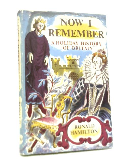 Now I Remember. A Holiday History of Britain By Ronald Hamilton