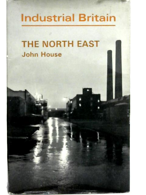 Industrial Britain: The North East By John W. House