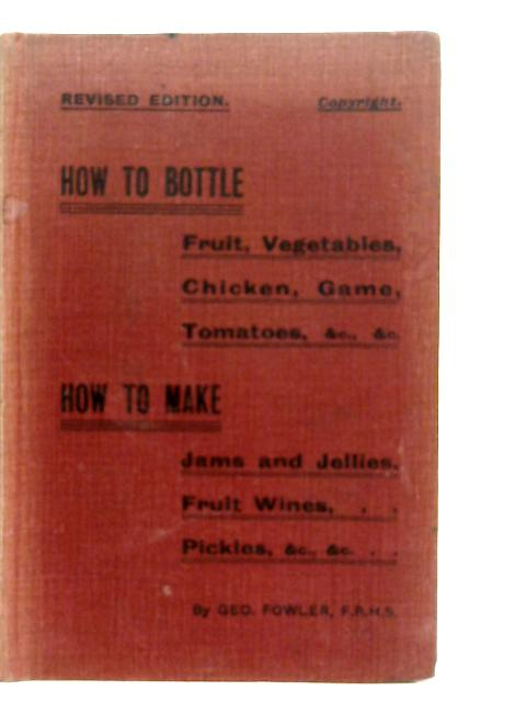 How to Bottle - Fruit, Vegetables, Chicken, Game, Tomatoes How to Make - Jams and Jellies, Fruit Wines, Pickles By Geo Fowler