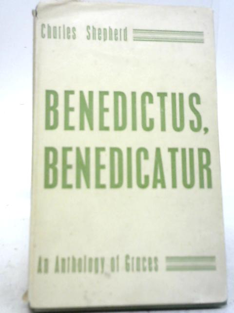 Benedictus, Benedicatur: An Anthology of Graces By Charles Frederick Shepherd