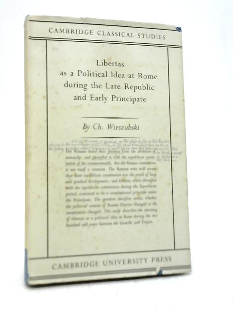 Libertas As A Political Idea at Rome During The Late Republic and Early Principate By Ch Wirszubski
