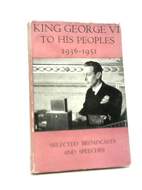 King George VI To His Peoples 1936-1951 By Unstated