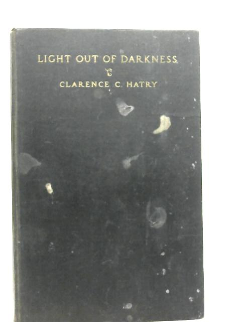 Light Out of Darkness By Clarence C. Hatry