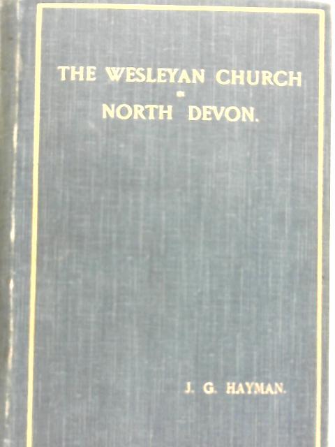 The Wesleyan Church in North Devon: Being a Supplement to Methodism in North Devon By J. G Hayman