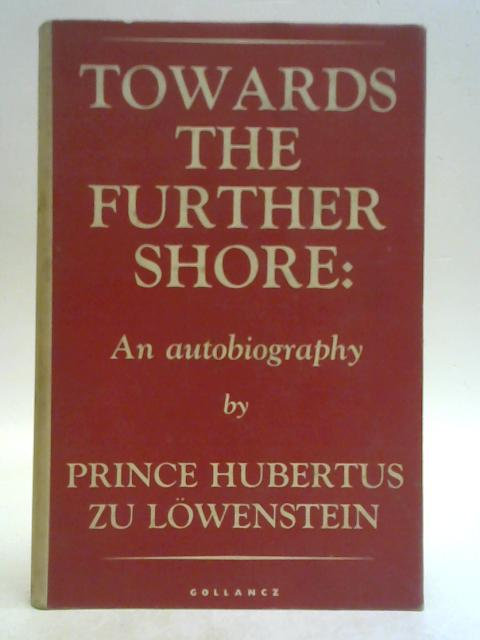 Towards the Further Shore: An Autobiography By Hubertus Zu Lowenstein