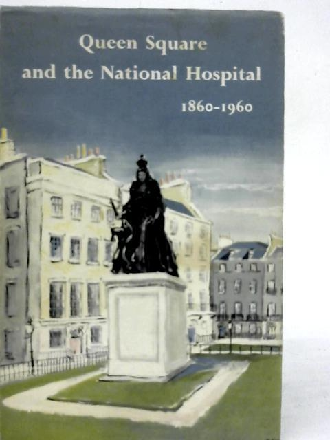 Queen Square and the National Hospital 1860 - 1960 By Sir Ernest Gowers