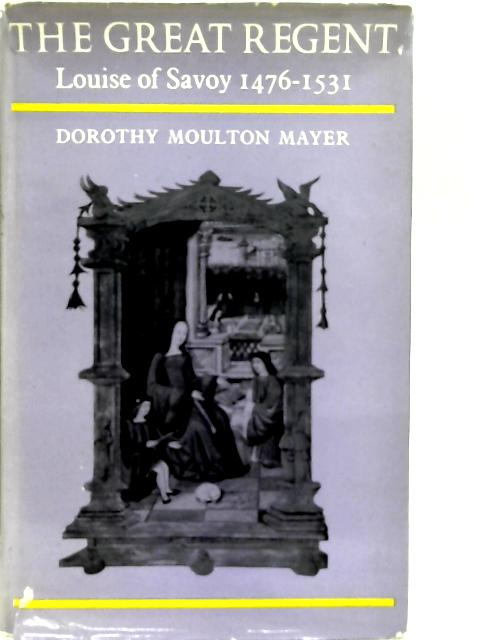 The Great Regent: Louise of Savoy 1476-1531 By Dorothy Moulton Mayer
