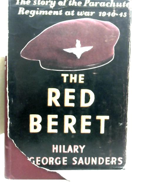 The Red Beret: The Story of the Parachute Regiment at War 1940-1945 By Hilary St. George Saunders