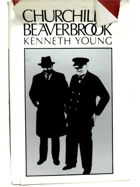 Churchill and Beaverbrook: A Study in Friendship and Politics By Kenneth Young