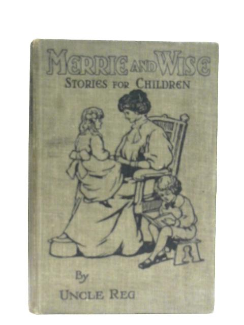 Merrie and Wise, Stories for Children By Uncle Reg