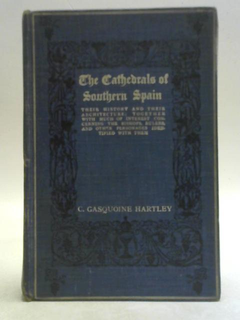 The Cathedrals of Southern Spain By C. Gasquoine Hartley