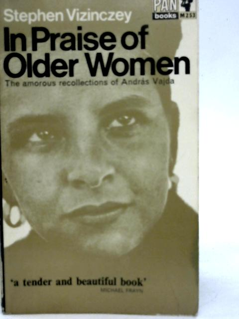 In Praise of Older Women: The Amorous Recollections of Andras Vajda By Stephen Vizinczey