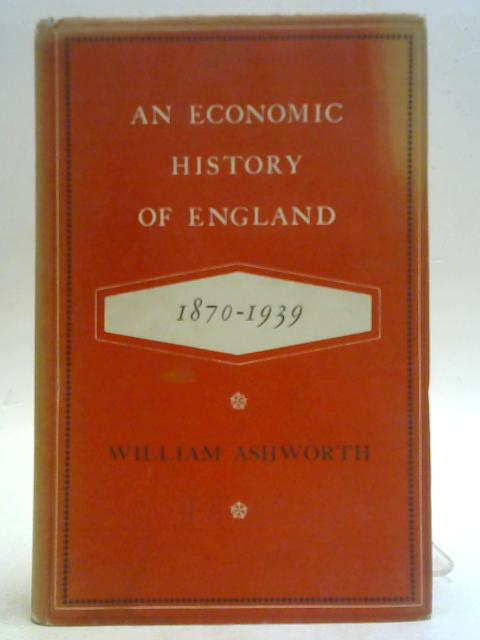 An Economic History of England 1870-1939. By William Ashworth