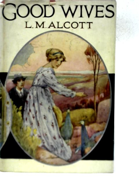 Good Wives - A Story For Girls: Being a Sequel to 'Little Women' By Louisa M. Alcott
