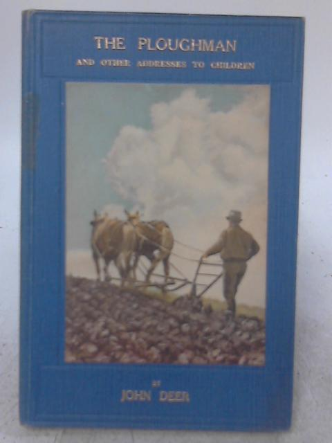 The Ploughman, and Other Addresses to Children By John Deer