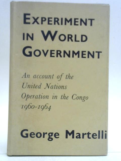 Experiment in world government: An account of the United Nations operation in the Congo, 1960-1964 By George Martelli