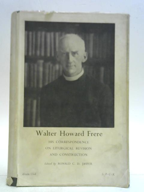 Walter Howard Frere, His Correspondence on Liturgical Revision and Construction By Ronald C. D. Jasper (Ed.)