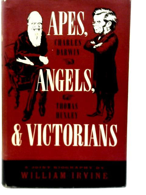 Apes, Angels, and Victorians: A Joint Biography of Darwin and Huxley By William Irvine