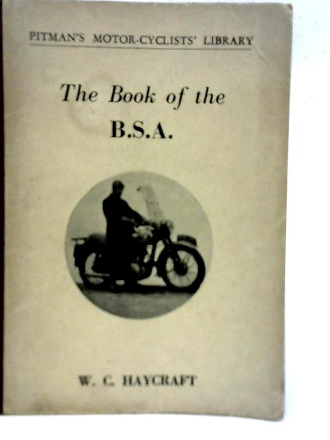The Book of the B.S.A: A Practical Guide on the Handling and Maintenance of All 1945 to 1957 Four-Stroke Singles By W C Haycraft